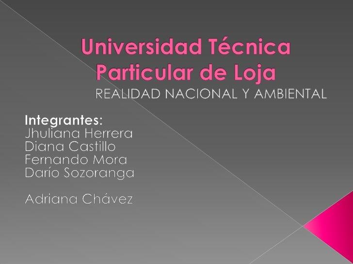 Universidad Técnica Particular de Loja<br />REALIDAD NACIONAL Y AMBIENTAL<br />Integrantes:<br />Jhuliana Herrera<br />Dia...