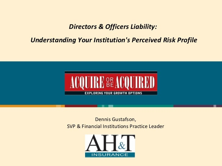 Directors & Officers Liability:  Understanding Your Institution's Perceived Risk Profile Dennis Gustafson, SVP & Financial...