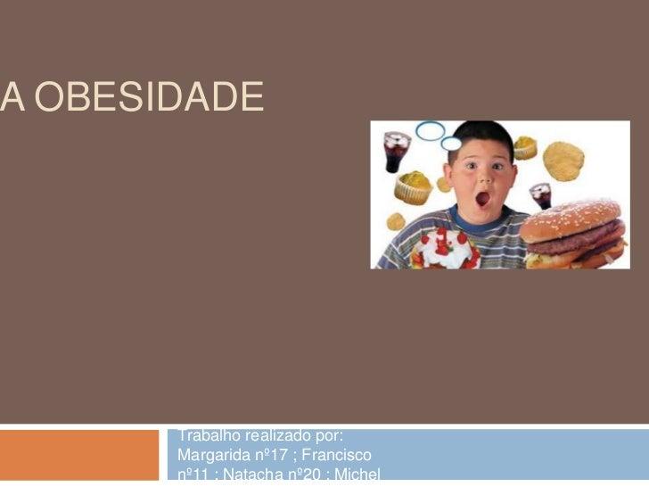 A obesidade<br />Trabalho realizado por: Margarida nº17 ; Francisco nº11 ; Natacha nº20 ; Michel nº19<br />