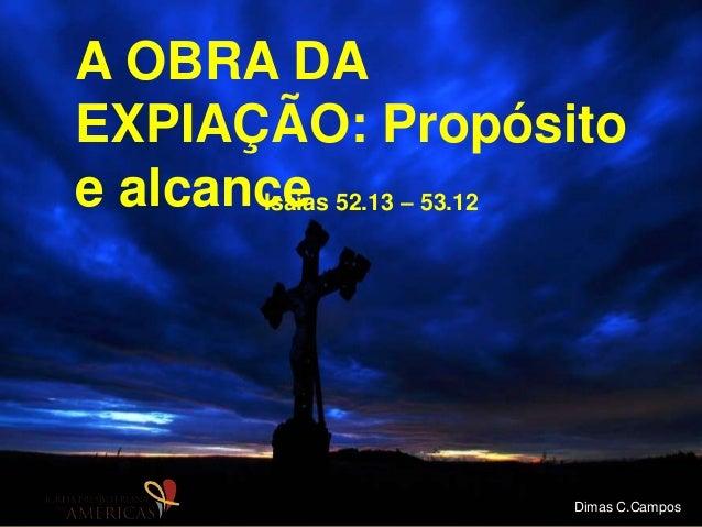 A OBRA DA EXPIAÇÃO: Propósito e alcanceIsaias 52.13 – 53.12 Dimas C.Campos