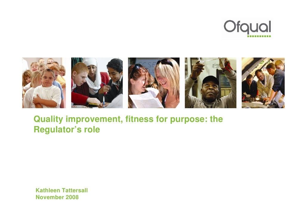 Quality improvement, fitness for purpose: the Regulator's role     Kathleen Tattersall November 2008