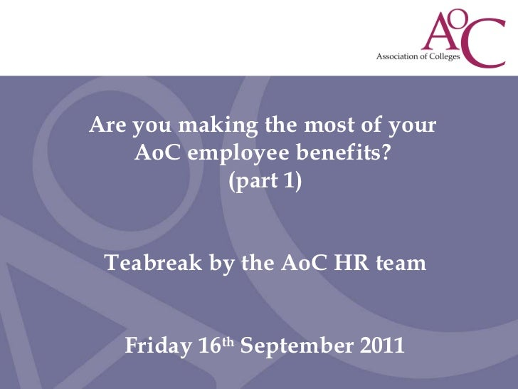 Are you making the most of your  AoC employee benefits?  (part 1) Teabreak by the AoC HR team Friday 16 th  September 2011