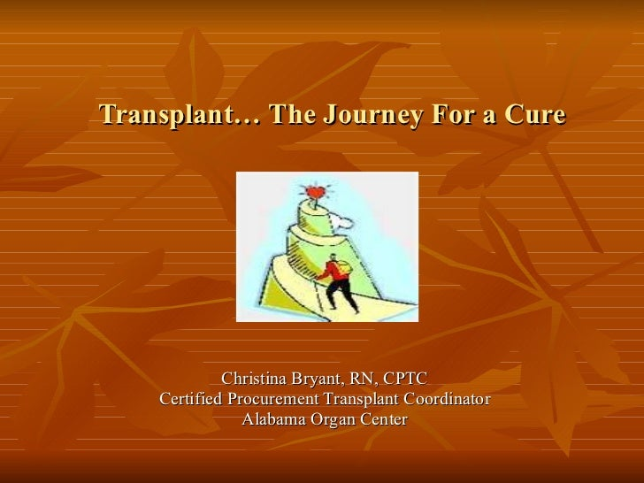 Transplant… The Journey For a Cure Christina Bryant, RN, CPTC Certified Procurement Transplant Coordinator Alabama Organ...