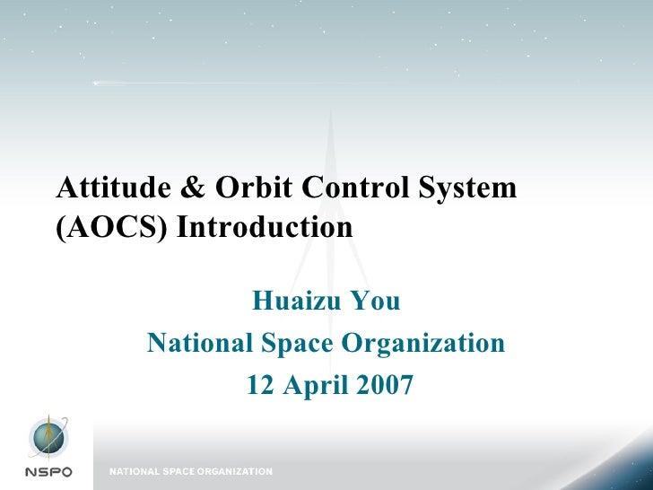 Attitude & Orbit Control System (AOCS) Introduction Huaizu You National Space Organization 12 April 2007