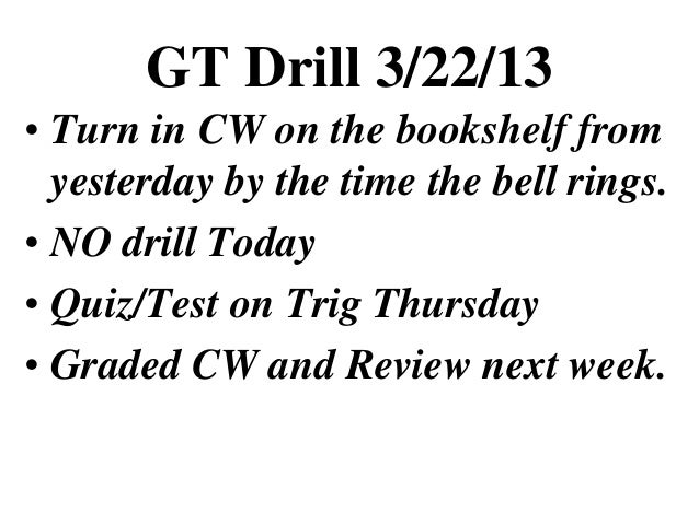 GT Drill 3/22/13• Turn in CW on the bookshelf from  yesterday by the time the bell rings.• NO drill Today• Quiz/Test on Tr...