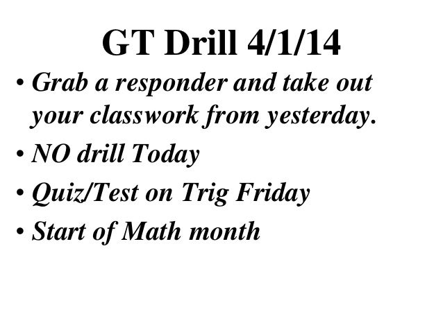 GT Drill 4/1/14 • Grab a responder and take out your classwork from yesterday. • NO drill Today • Quiz/Test on Trig Friday...