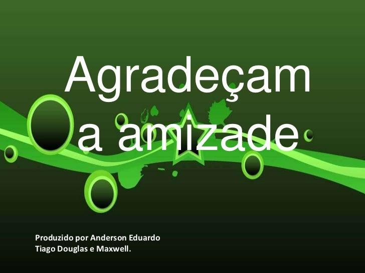 Agradeçam      a amizadeProduzido por Anderson EduardoTiago Douglas e Maxwell.