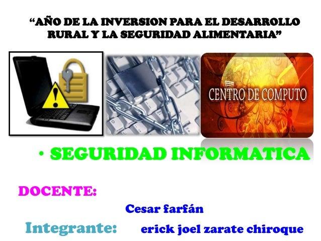 """""""AÑO DE LA INVERSION PARA EL DESARROLLORURAL Y LA SEGURIDAD ALIMENTARIA""""• SEGURIDAD INFORMATICADOCENTE:Cesar farfánIntegra..."""