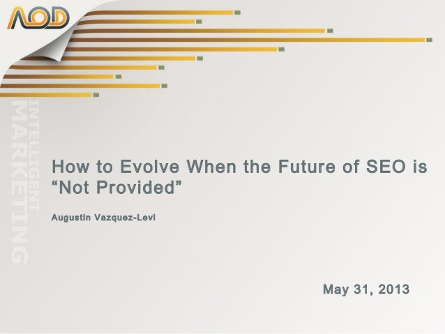 "How to Evolve When the Future of SEO is""Not Provided""Augustin Vazquez-LeviMay 31, 2013"