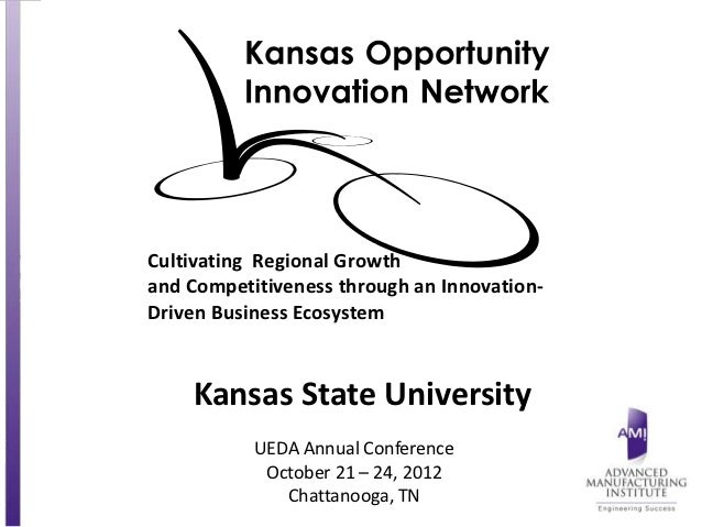 Cultivating Regional Growthand Competitiveness through an Innovation-Driven Business Ecosystem    Kansas State University ...