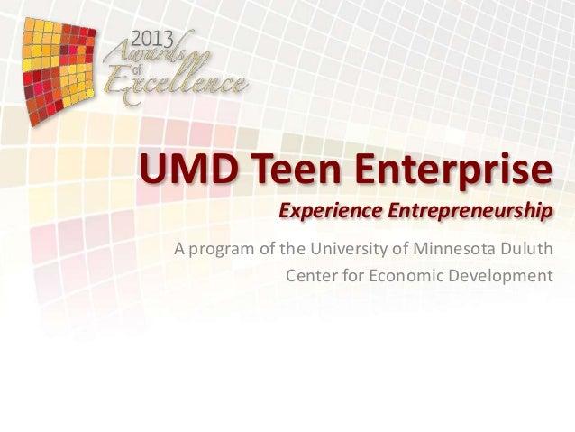 UMD Teen Enterprise Experience Entrepreneurship A program of the University of Minnesota Duluth Center for Economic Develo...