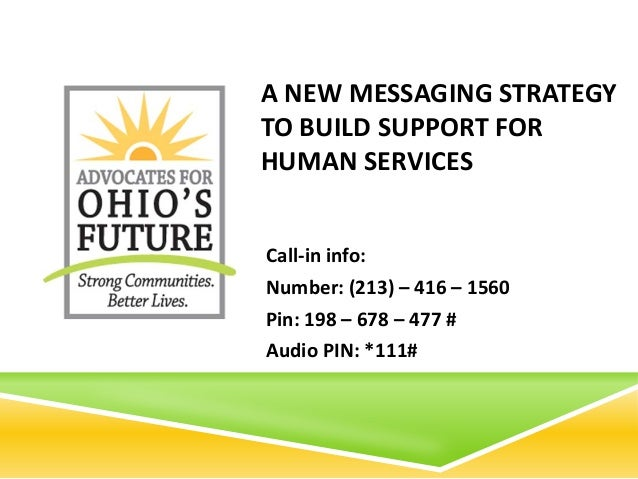 A NEW MESSAGING STRATEGYTO BUILD SUPPORT FORHUMAN SERVICESCall-in info:Number: (213) – 416 – 1560Pin: 198 – 678 – 477 #Aud...