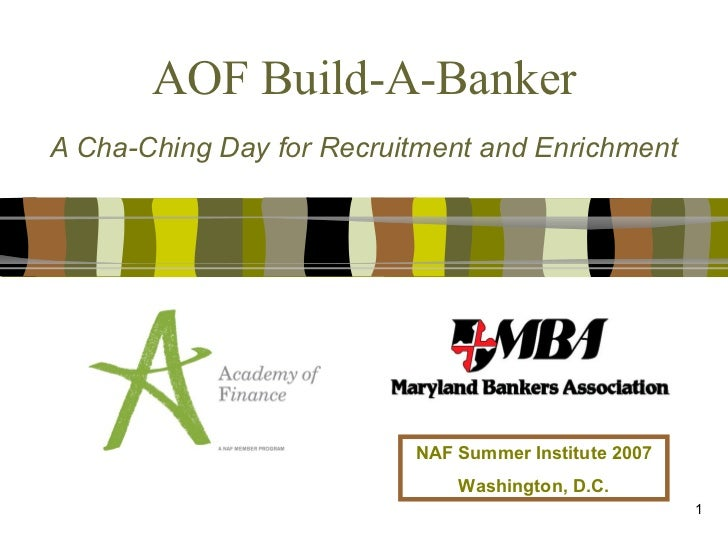AOF Build-A-Banker A Cha-Ching Day for Recruitment and Enrichment NAF Summer Institute 2007 Washington, D.C.