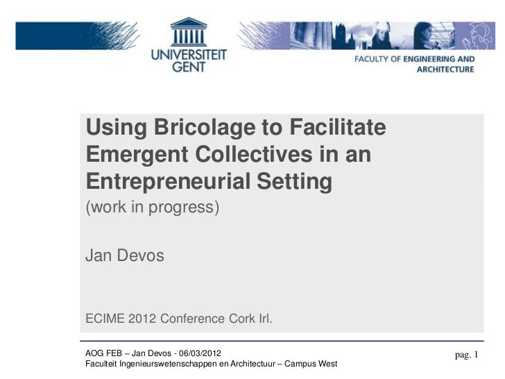 Using Bricolage to FacilitateEmergent Collectives in anEntrepreneurial Setting(work in progress)Jan DevosECIME 2012 Confer...