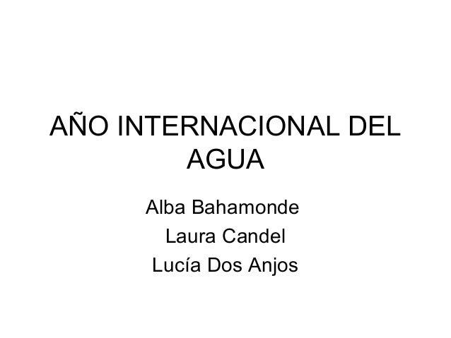 AÑO INTERNACIONAL DEL AGUA Alba Bahamonde Laura Candel Lucía Dos Anjos