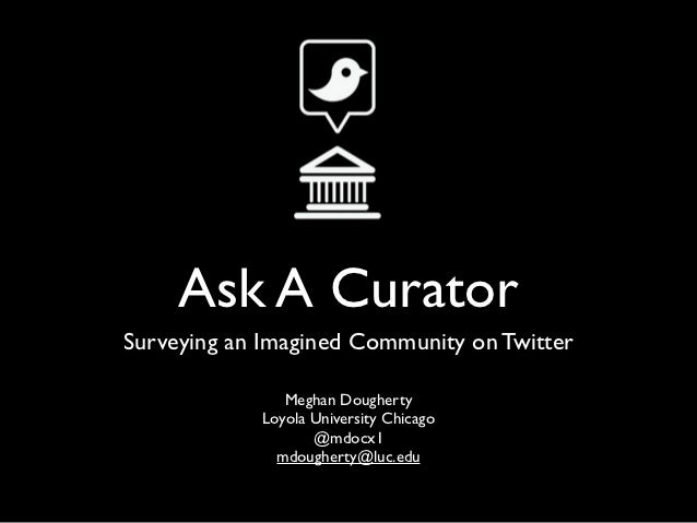 Ask A CuratorSurveying an Imagined Community on Twitter               Meghan Dougherty            Loyola University Chicag...