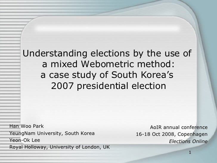 Understanding elections by the use of  a mixed Webometric method: a case study of South Korea's  2007 presidential electio...