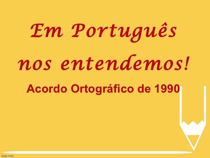 Em  Português nos entendemos! Acordo Ortográfico de 1990
