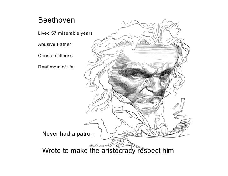 Beethoven Lived 57 miserable years  Abusive Father  Constant illness  Deaf most of life       Never had a patron   Wrote t...