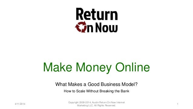 Make Money Online What Makes a Good Business Model? How to Scale Without Breaking the Bank 4/11/2014 Copyright 2009-2014, ...