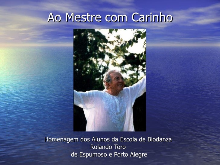 Ao Mestre com Carinho Homenagem dos Alunos da Escola de Biodanza  Rolando Toro  de Espumoso e Porto Alegre