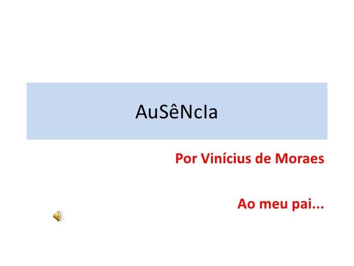 AuSêNcIa<br />Por Vinícius de Moraes<br />Ao meu pai...<br />