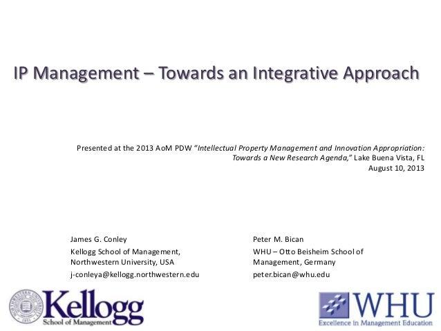 IP Management – Towards an Integrative Approach James G. Conley Kellogg School of Management, Northwestern University, USA...