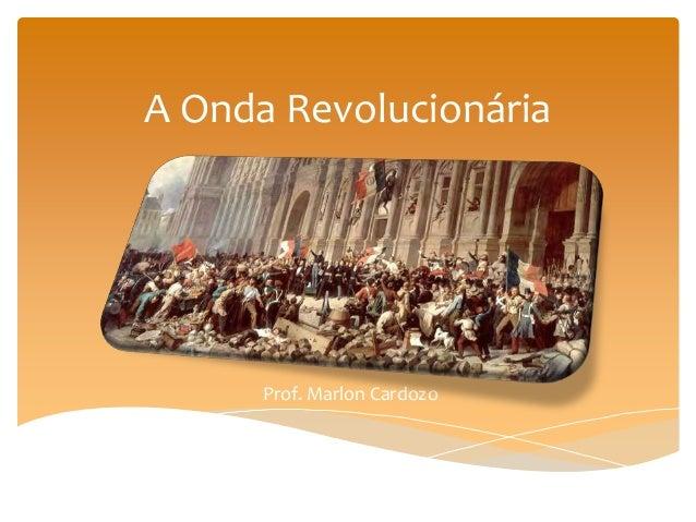 A Onda Revolucionária Prof. Marlon Cardozo