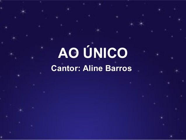 AO ÚNICO Cantor: Aline Barros