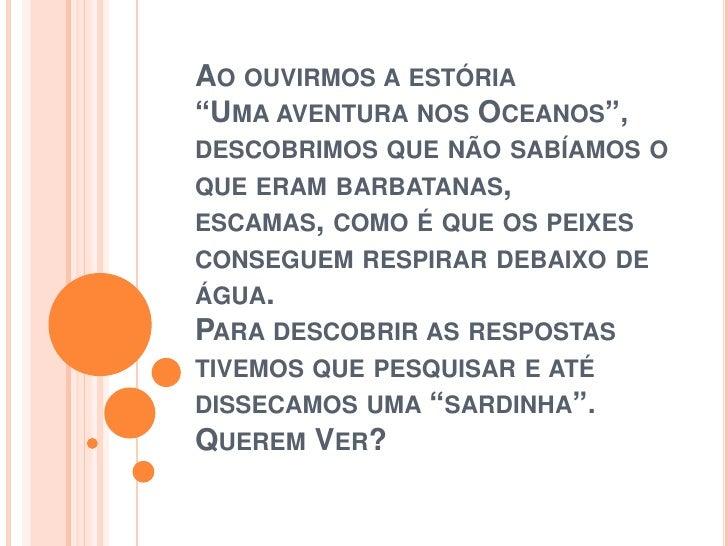 """Ao ouvirmos a estória""""Uma aventura nos Oceanos"""", descobrimos que não sabíamos o que eram barbatanas,escamas, como é que os..."""