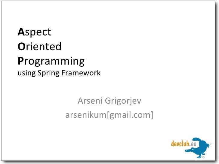 A spect O riented P rogramming using Spring Framework Arseni Grigorjev arsenikum[gmail.com]