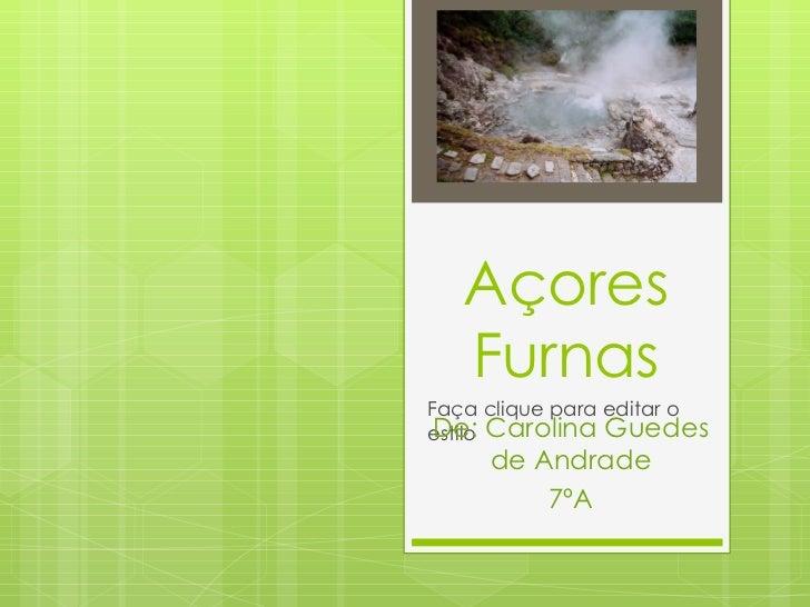 Açores Furnas De: Carolina Guedes de Andrade 7ºA http://perlbal.hi-pi.com/blog-images/497721/gd/1231712563/ACORES-Outro-as...