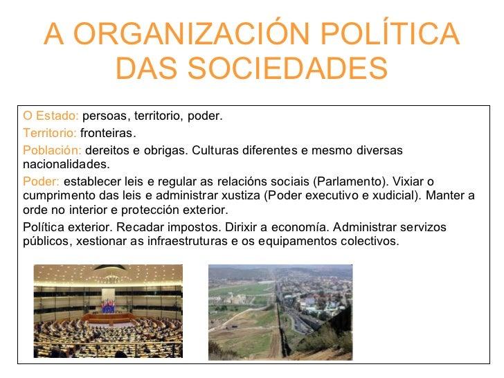 A ORGANIZACIÓN POLÍTICA DAS SOCIEDADES O Estado:  persoas, territorio, poder. Territorio:  fronteiras. Población:  dereito...
