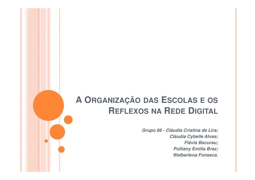 A ORGANIZAÇÃO DAS ESCOLAS E OS      REFLEXOS NA REDE DIGITAL             Grupo 06 - Cláudia Cristina de Lira;             ...