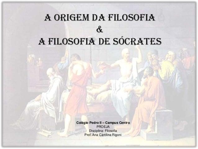 A origem da Filosofia & A filosofia de Sócrates Colégio Pedro II – Campus Centro PROEJA Disciplina: Filosofia Prof. Ana Ca...