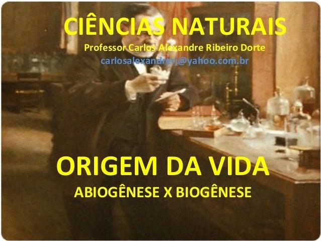 CIÊNCIAS NATURAIS Professor Carlos Alexandre Ribeiro Dorte carlosalexandrerj@yahoo.com.br  ORIGEM DA VIDA ABIOGÊNESE X BIO...