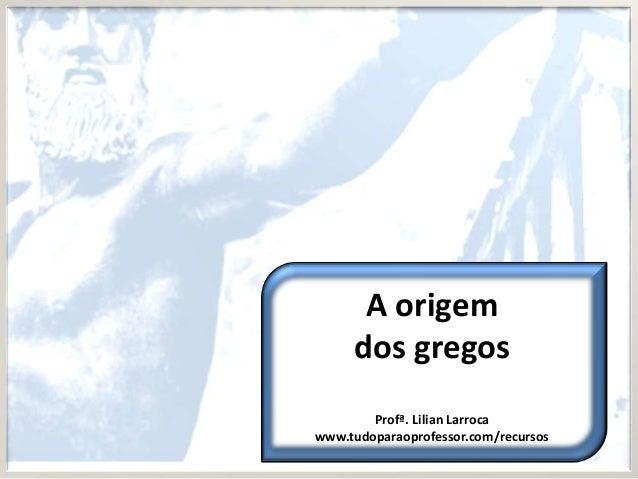 A origem     dos gregos        Profª. Lilian Larrocawww.tudoparaoprofessor.com/recursos
