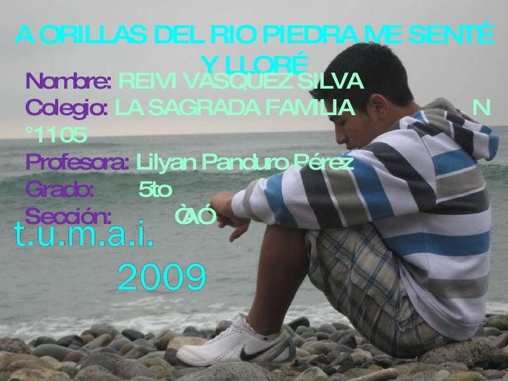 A ORILLAS DEL RIO PIEDRA ME SENTÉ Y LLORÉ Nombre:  REIVI VASQUEZ SILVA Colegio:  LA SAGRADA FAMILIA  N °1105 Profesora:  L...