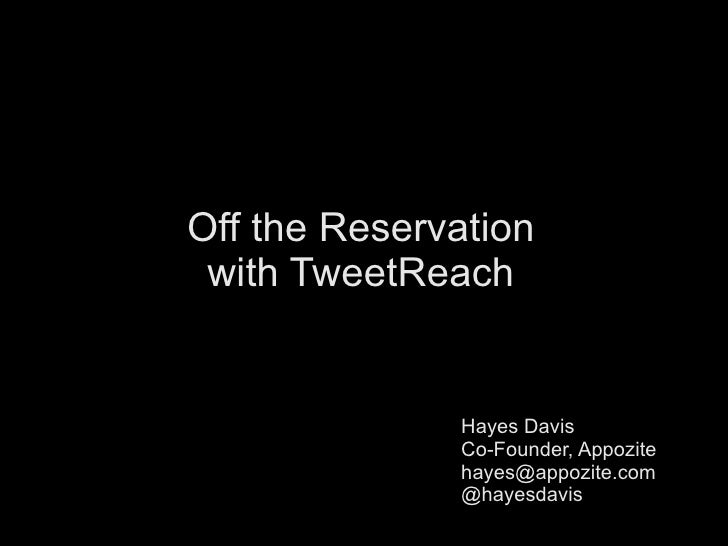 Off the Reservation with TweetReach Hayes Davis Co-Founder, Appozite [email_address] @hayesdavis