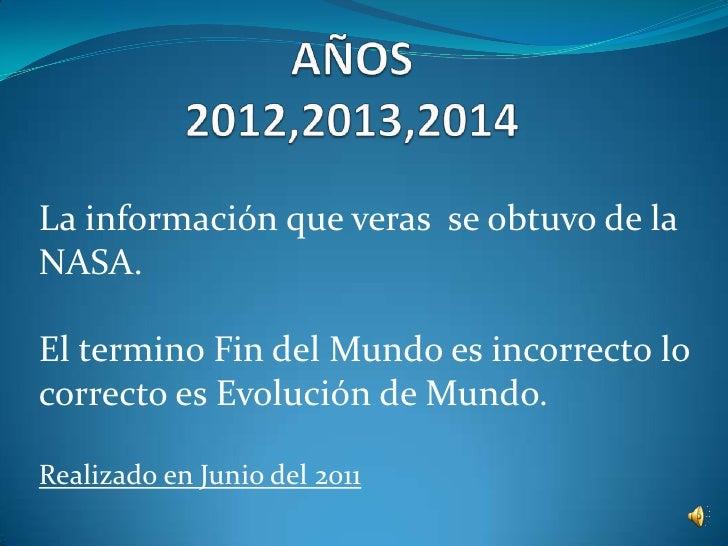 AÑOS2012,2013,2014<br />La información que veras  se obtuvo de la NASA.<br />El termino Fin del Mundo es incorrecto lo cor...