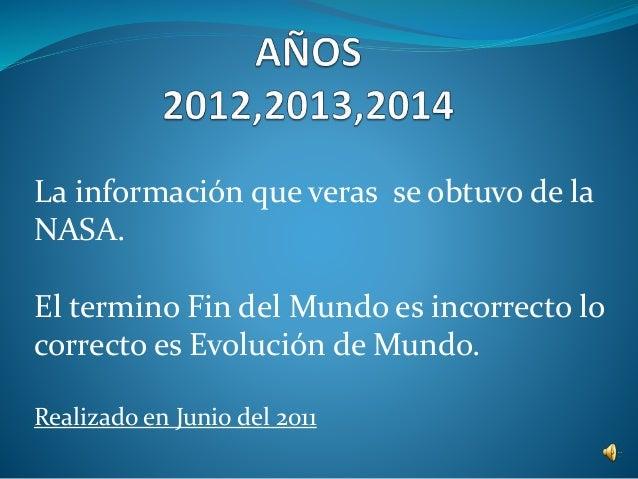 La información que veras se obtuvo de la  NASA.  El termino Fin del Mundo es incorrecto lo  correcto es Evolución de Mundo...