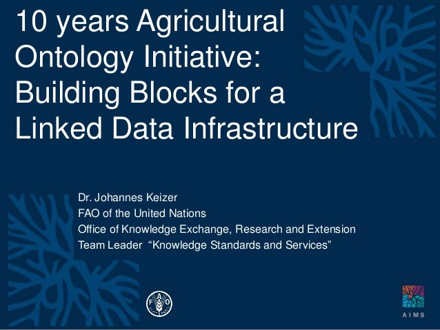 10 years Agricultural Ontology Initiative: Building Blocks for a Linked Data Infrastructure Dr. Johannes Keizer FAO of the...