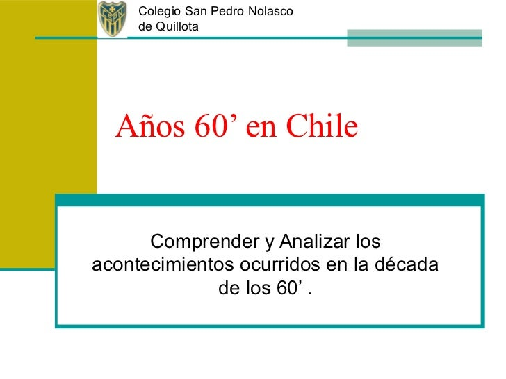 Colegio San Pedro Nolasco     de Quillota  Años 60' en Chile      Comprender y Analizar losacontecimientos ocurridos en la...