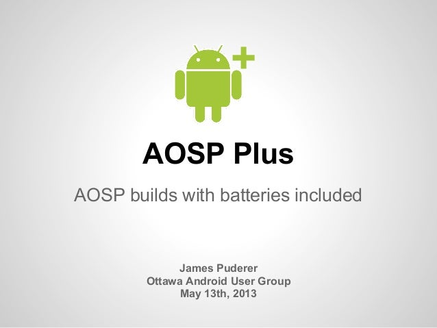 AOSP PlusAOSP builds with batteries includedJames PudererOttawa Android User GroupMay 13th, 2013+
