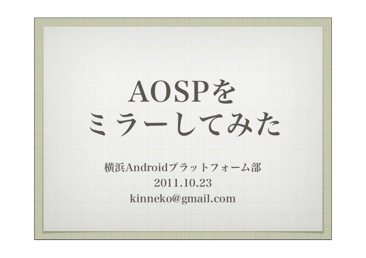 AOSPをミラーしてみた横浜Androidプラットフォーム部       2011.10.23   kinneko@gmail.com