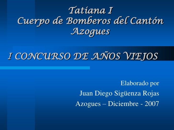 I CONCURSO DE AÑOS VIEJOS<br />Elaborado por<br />Juan Diego Sigüenza Rojas<br />Azogues – Diciembre - 2007<br />Tatiana I...