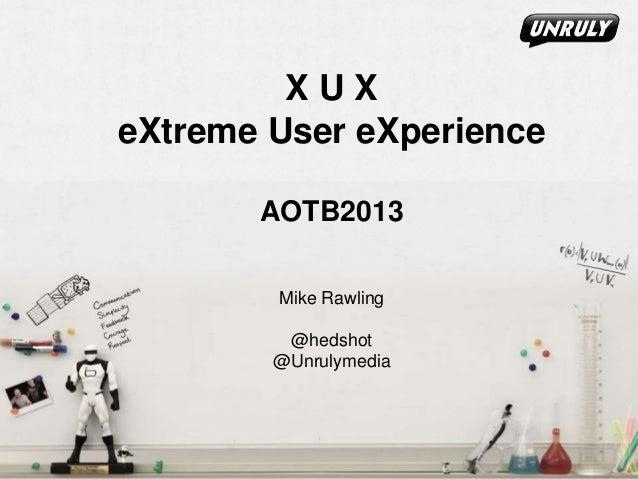 X U X eXtreme User eXperience AOTB2013 Mike Rawling @hedshot @Unrulymedia