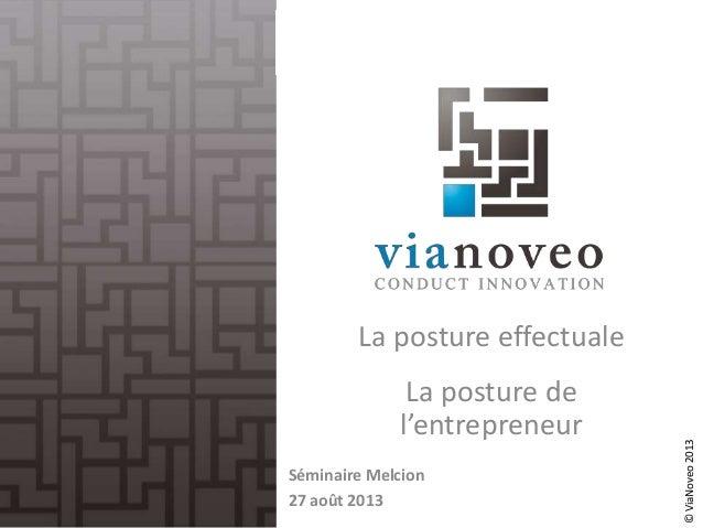 ©ViaNoveo2013 La posture effectuale La posture de l'entrepreneur Séminaire Melcion 27 août 201314/03/2014