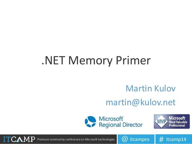 Premium community conference on Microsoft technologies itcampro@ itcamp14# .NET Memory Primer Martin Kulov martin@kulov.net