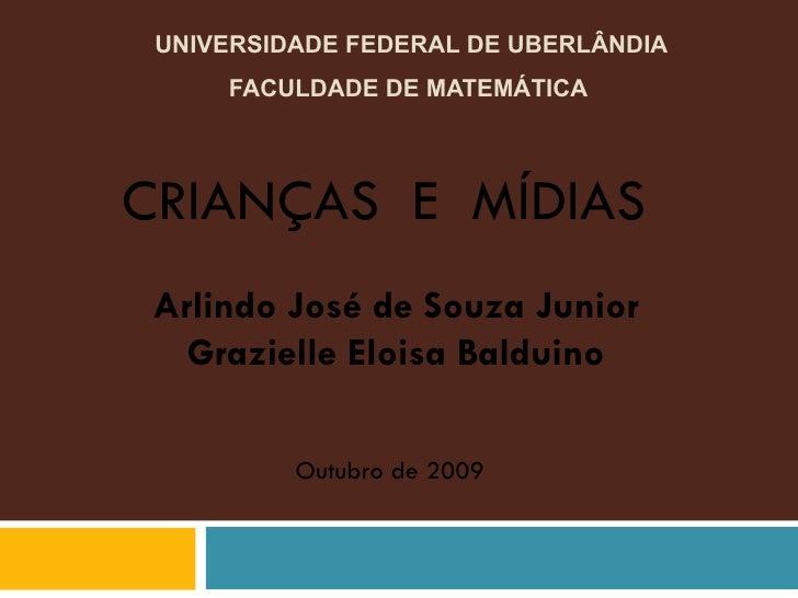 UNIVERSIDADE FEDERAL DE UBERLÂNDIA FACULDADE DE MATEMÁTICA  CRIANÇAS  E  MÍDIAS  Arlindo José de Souza Junior Grazielle El...
